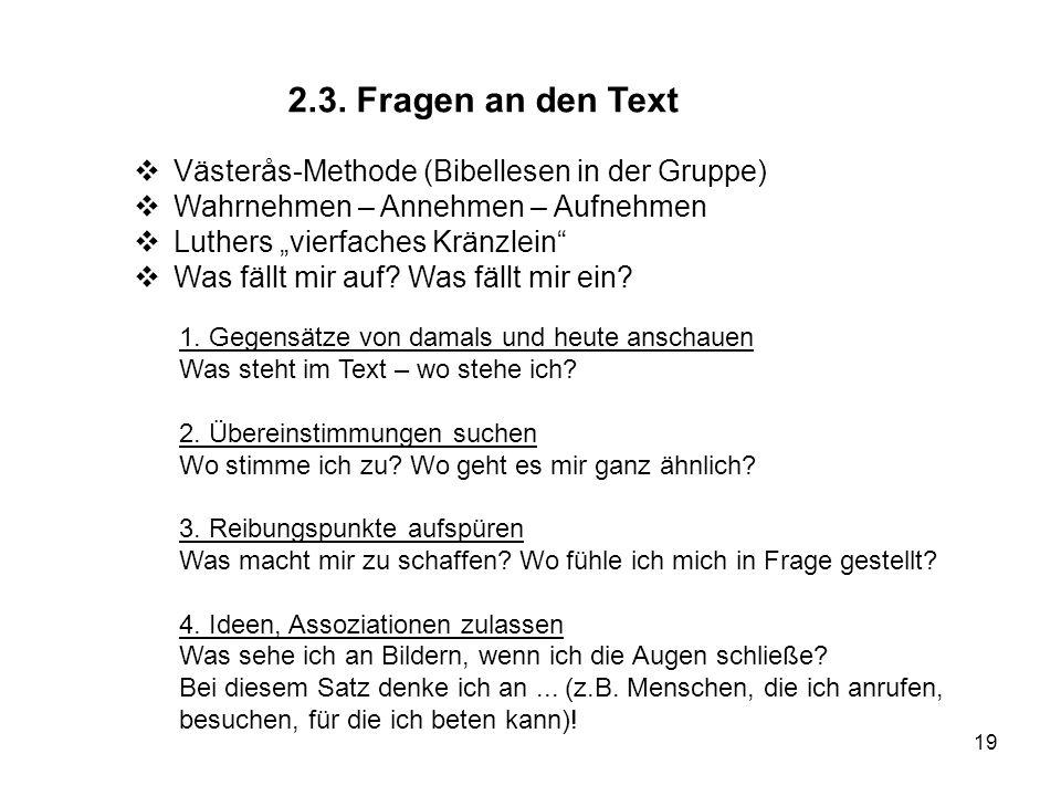 19 2.3. Fragen an den Text Västerås-Methode (Bibellesen in der Gruppe) Wahrnehmen – Annehmen – Aufnehmen Luthers vierfaches Kränzlein Was fällt mir au
