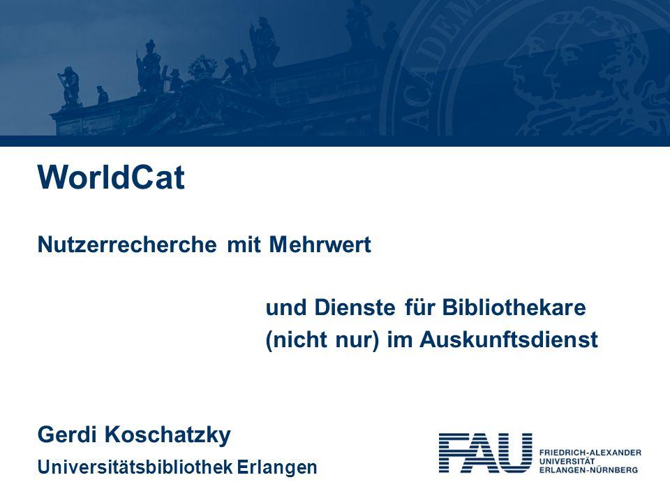 WorldCat Nutzerrecherche mit Mehrwert und Dienste für Bibliothekare (nicht nur) im Auskunftsdienst Gerdi Koschatzky Universitätsbibliothek Erlangen