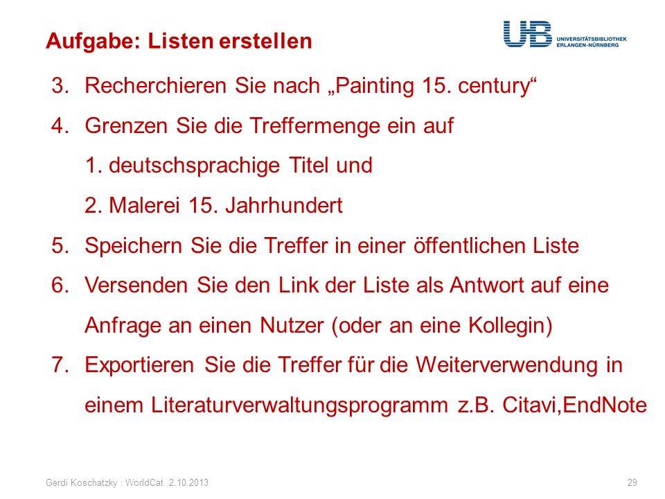 Aufgabe: Listen erstellen Gerdi Koschatzky : WorldCat 2.10.201329 3.Recherchieren Sie nach Painting 15. century 4.Grenzen Sie die Treffermenge ein auf