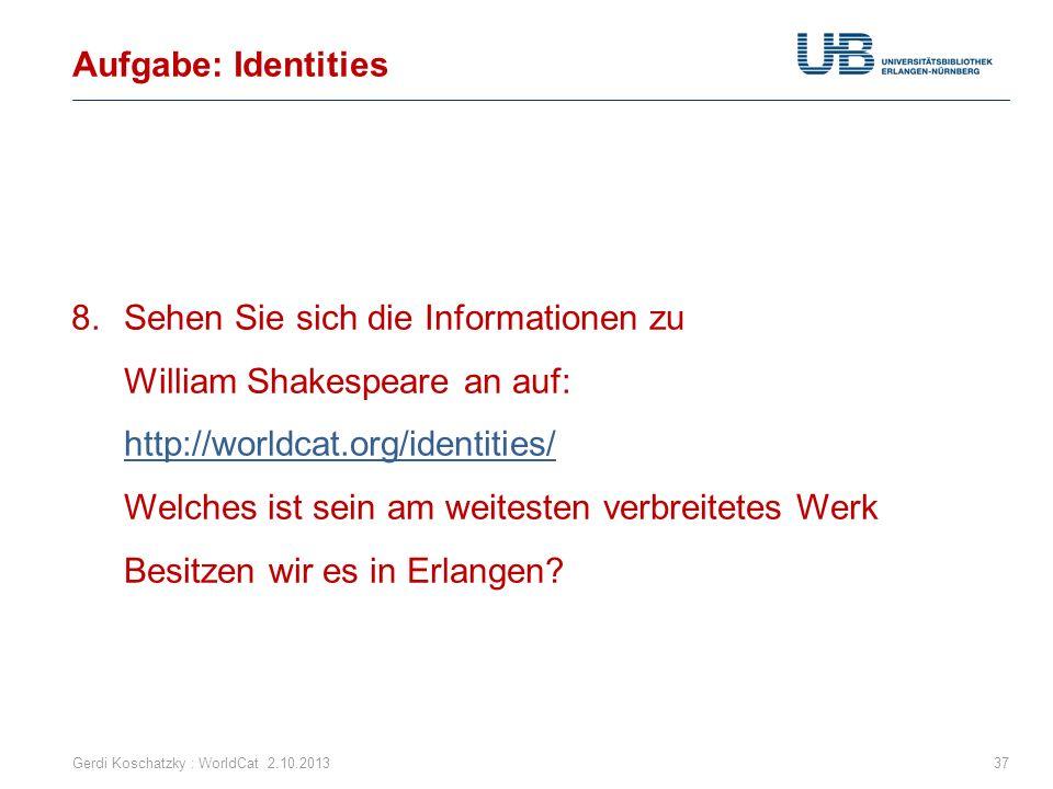 Aufgabe: Identities Gerdi Koschatzky : WorldCat 2.10.201337 8.Sehen Sie sich die Informationen zu William Shakespeare an auf: http://worldcat.org/iden