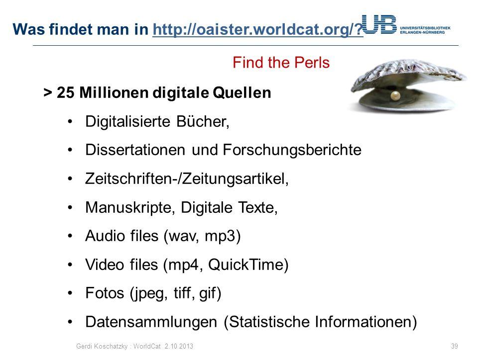 Was findet man in http://oaister.worldcat.org/?http://oaister.worldcat.org/? 39Gerdi Koschatzky : WorldCat 2.10.2013 > 25 Millionen digitale Quellen D