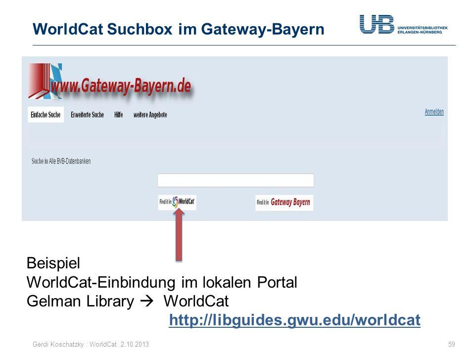 WorldCat Suchbox im Gateway-Bayern Gerdi Koschatzky : WorldCat 2.10.201359 Beispiel WorldCat-Einbindung im lokalen Portal Gelman Library WorldCat http