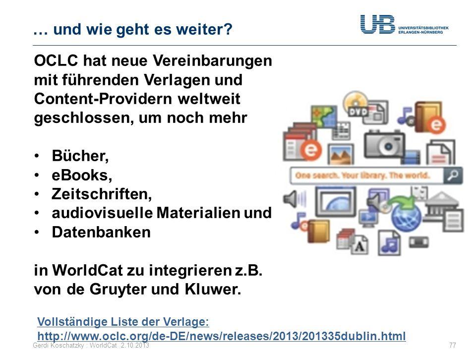 … und wie geht es weiter? Gerdi Koschatzky : WorldCat 2.10.201377 OCLC hat neue Vereinbarungen mit führenden Verlagen und Content-Providern weltweit g