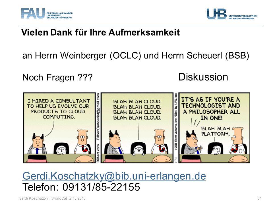 an Herrn Weinberger (OCLC) und Herrn Scheuerl (BSB) Noch Fragen ??? Diskussion Gerdi.Koschatzky@bib.uni-erlangen.de Telefon: 09131/85-22155 Vielen Dan