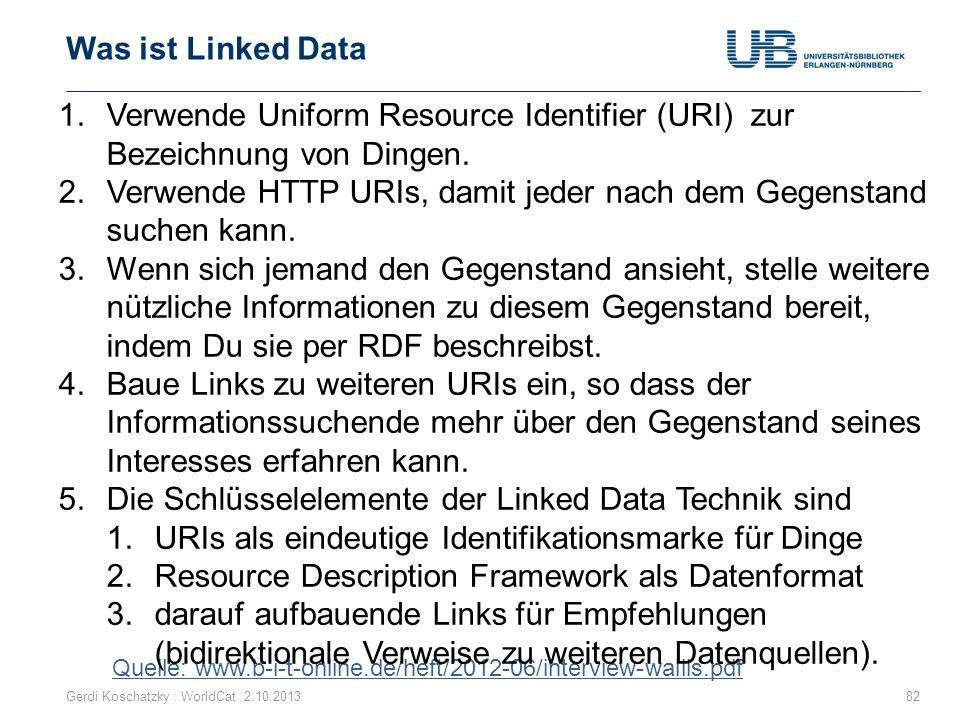 Was ist Linked Data Gerdi Koschatzky : WorldCat 2.10.201382 Quelle: www.b-i-t-online.de/heft/2012-06/interview-wallis.pdf 1.Verwende Uniform Resource