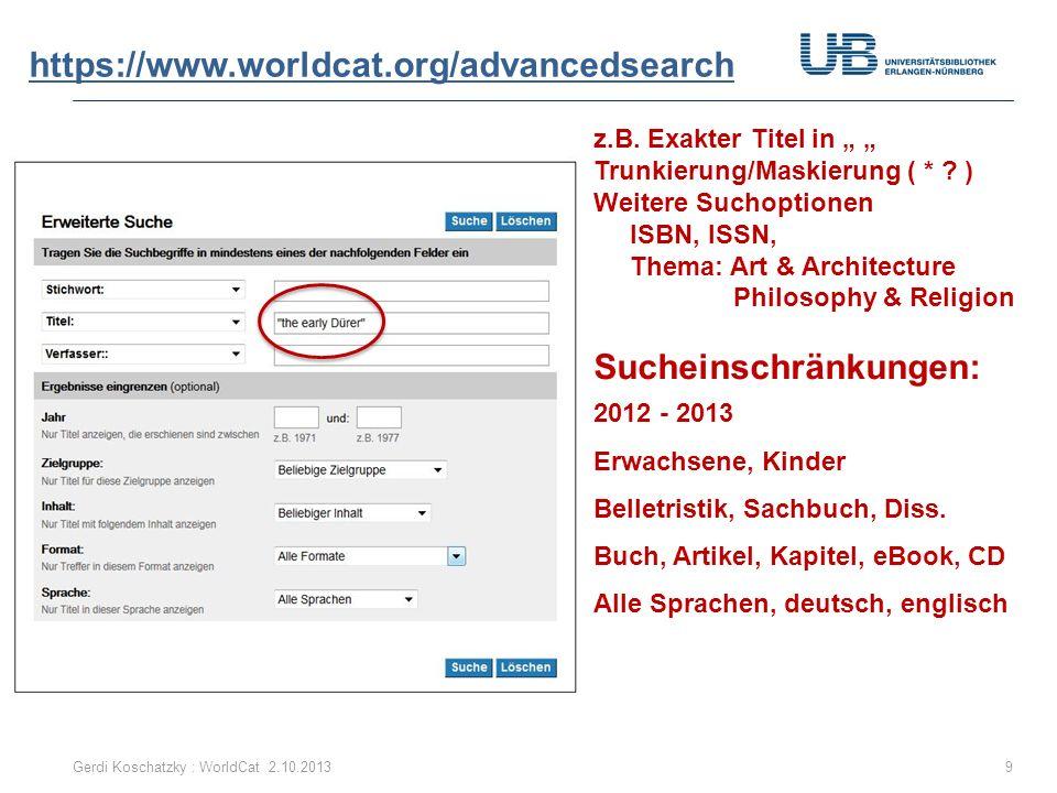 https://www.worldcat.org/advancedsearch Gerdi Koschatzky : WorldCat 2.10.20139 z.B. Exakter Titel in Trunkierung/Maskierung ( * ? ) Weitere Suchoption