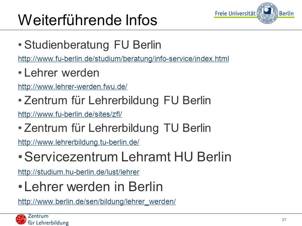37 Weiterführende Infos Studienberatung FU Berlin http://www.fu-berlin.de/studium/beratung/info-service/index.html Lehrer werden http://www.lehrer-werden.fwu.de/ Zentrum für Lehrerbildung FU Berlin http://www.fu-berlin.de/sites/zfl/ Zentrum für Lehrerbildung TU Berlin http://www.lehrerbildung.tu-berlin.de/ Servicezentrum Lehramt HU Berlin http://studium.hu-berlin.de/lust/lehrer Lehrer werden in Berlin http://www.berlin.de/sen/bildung/lehrer_werden/