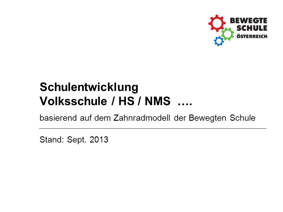 Schulentwicklung Volksschule / HS / NMS …. basierend auf dem Zahnradmodell der Bewegten Schule Stand: Sept. 2013