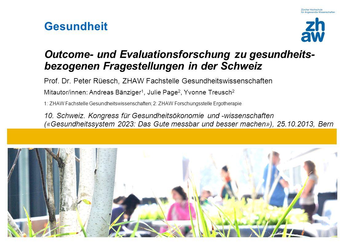 Zürcher Fachhochschule Bild 28.4 cm x 8 cm Gesundheit Outcome- und Evaluationsforschung zu gesundheits- bezogenen Fragestellungen in der Schweiz Prof.
