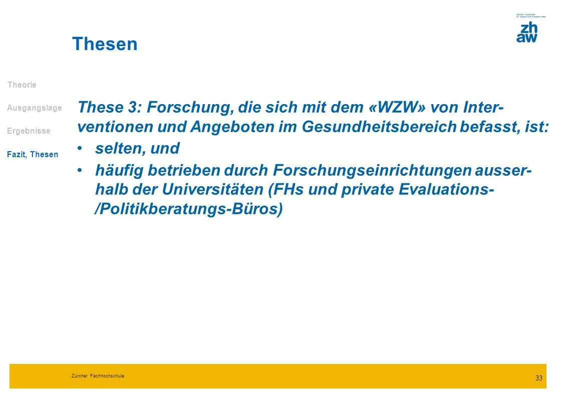 Zürcher Fachhochschule 33 Thesen Theorie Ausgangslage Ergebnisse Fazit, Thesen These 3: Forschung, die sich mit dem «WZW» von Inter- ventionen und Ang