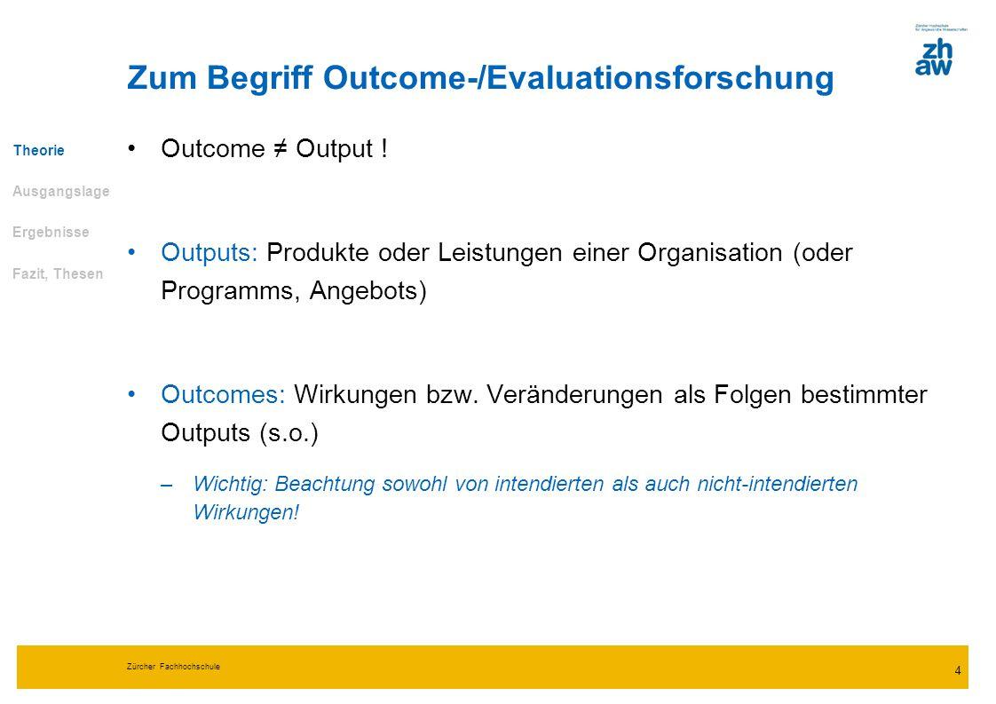 Zürcher Fachhochschule 4 Zum Begriff Outcome-/Evaluationsforschung Outcome Output ! Outputs: Produkte oder Leistungen einer Organisation (oder Program