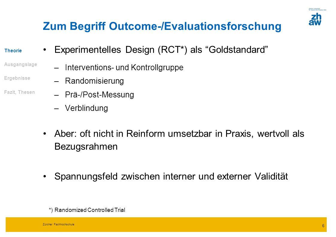 Zürcher Fachhochschule 6 Zum Begriff Outcome-/Evaluationsforschung Experimentelles Design (RCT*) als Goldstandard –Interventions- und Kontrollgruppe –