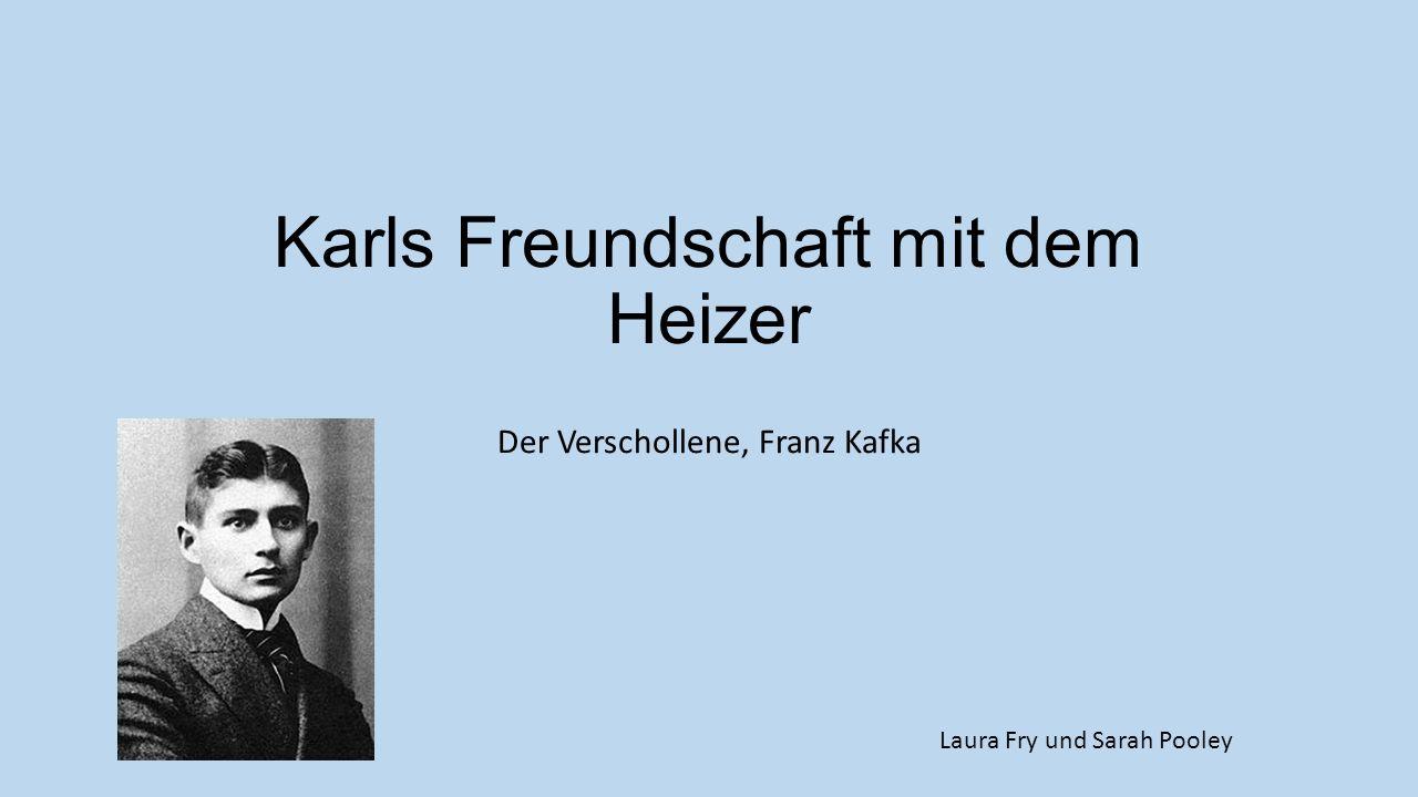 Karls Freundschaft mit dem Heizer Der Verschollene, Franz Kafka Laura Fry und Sarah Pooley
