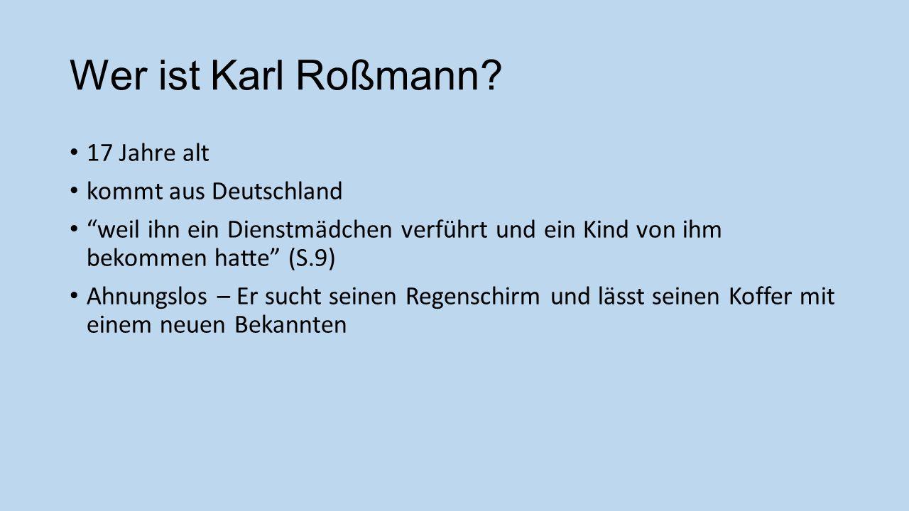Wer ist Karl Roßmann? 17 Jahre alt kommt aus Deutschland weil ihn ein Dienstmädchen verführt und ein Kind von ihm bekommen hatte (S.9) Ahnungslos – Er