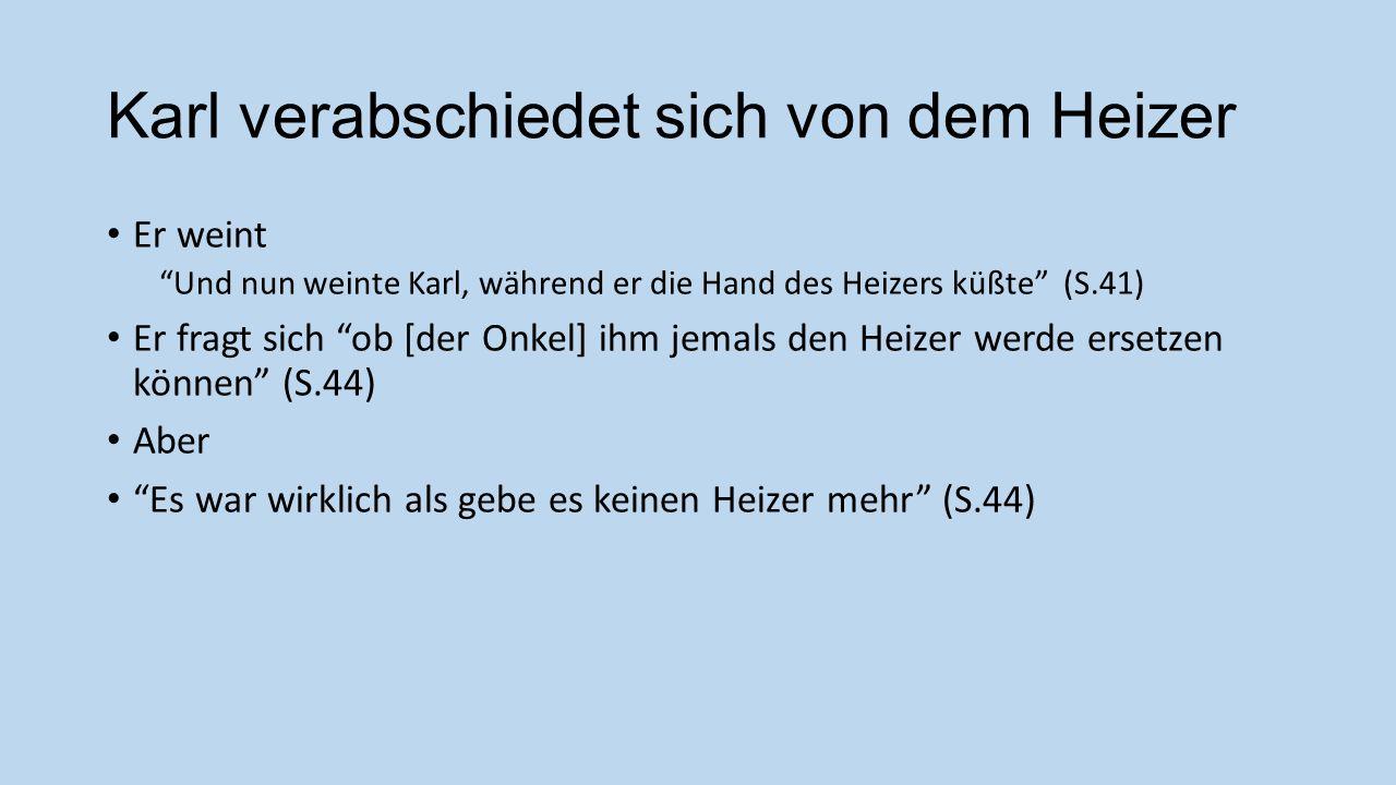 Karl verabschiedet sich von dem Heizer Er weint Und nun weinte Karl, während er die Hand des Heizers küßte (S.41) Er fragt sich ob [der Onkel] ihm jem
