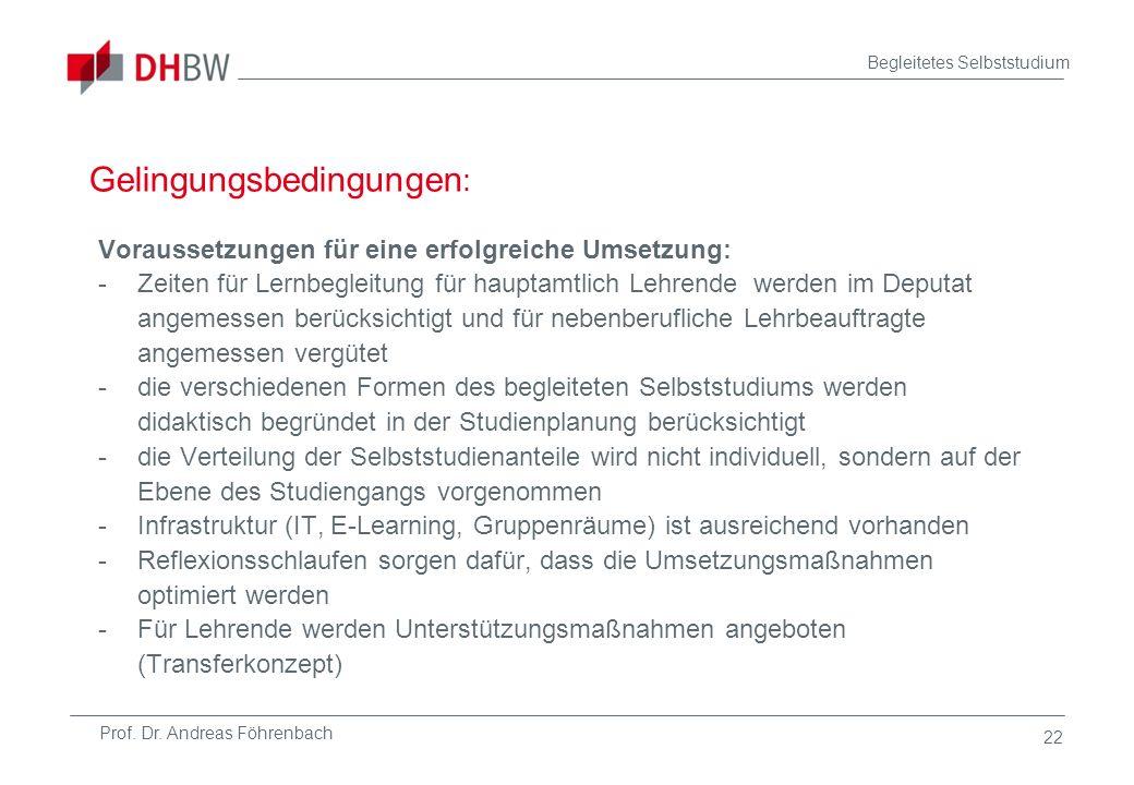 Prof. Dr. Andreas Föhrenbach Begleitetes Selbststudium 22 Gelingungsbedingungen : Voraussetzungen für eine erfolgreiche Umsetzung: -Zeiten für Lernbeg