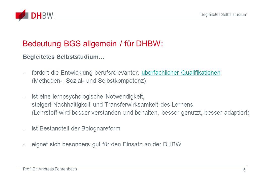 Prof. Dr. Andreas Föhrenbach Begleitetes Selbststudium 6 Bedeutung BGS allgemein / für DHBW: Begleitetes Selbststudium… -fördert die Entwicklung beruf