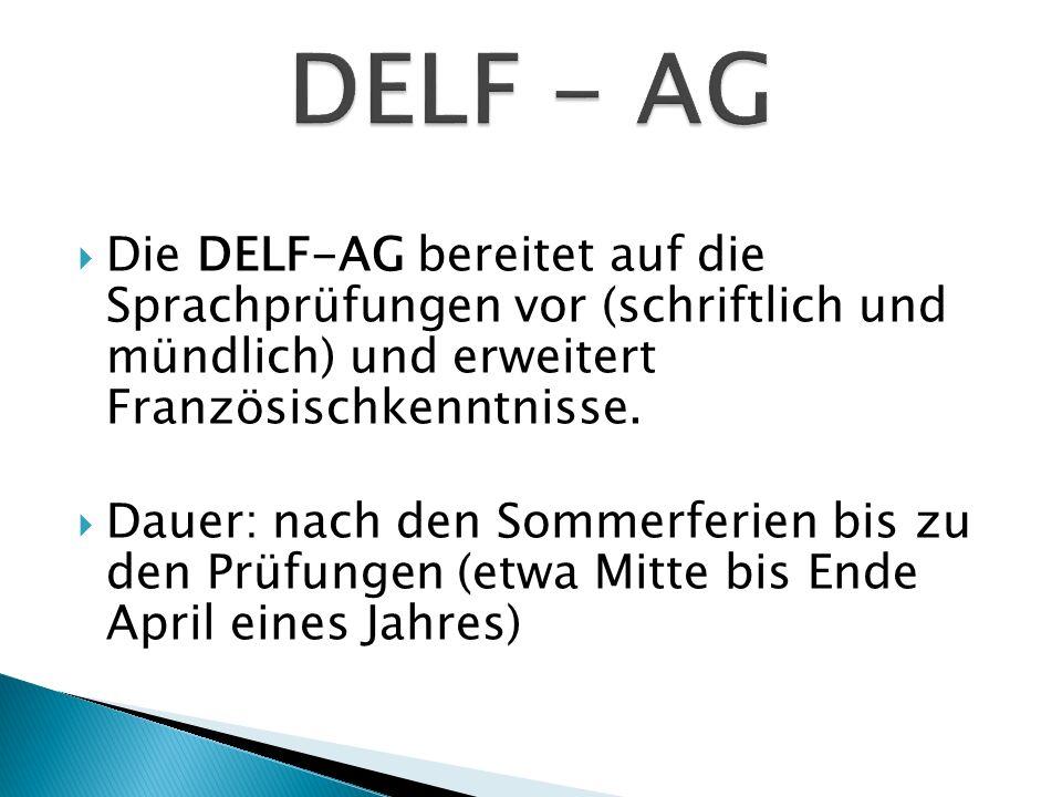 Die DELF-AG bereitet auf die Sprachprüfungen vor (schriftlich und mündlich) und erweitert Französischkenntnisse. Dauer: nach den Sommerferien bis zu d