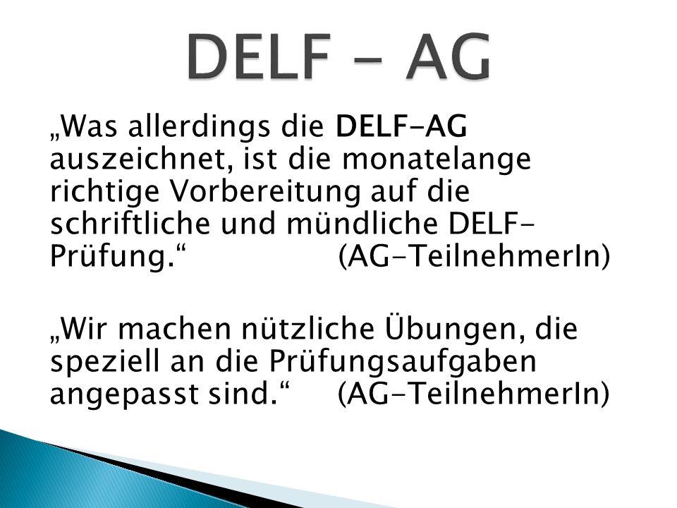 Was allerdings die DELF-AG auszeichnet, ist die monatelange richtige Vorbereitung auf die schriftliche und mündliche DELF- Prüfung. (AG-TeilnehmerIn)