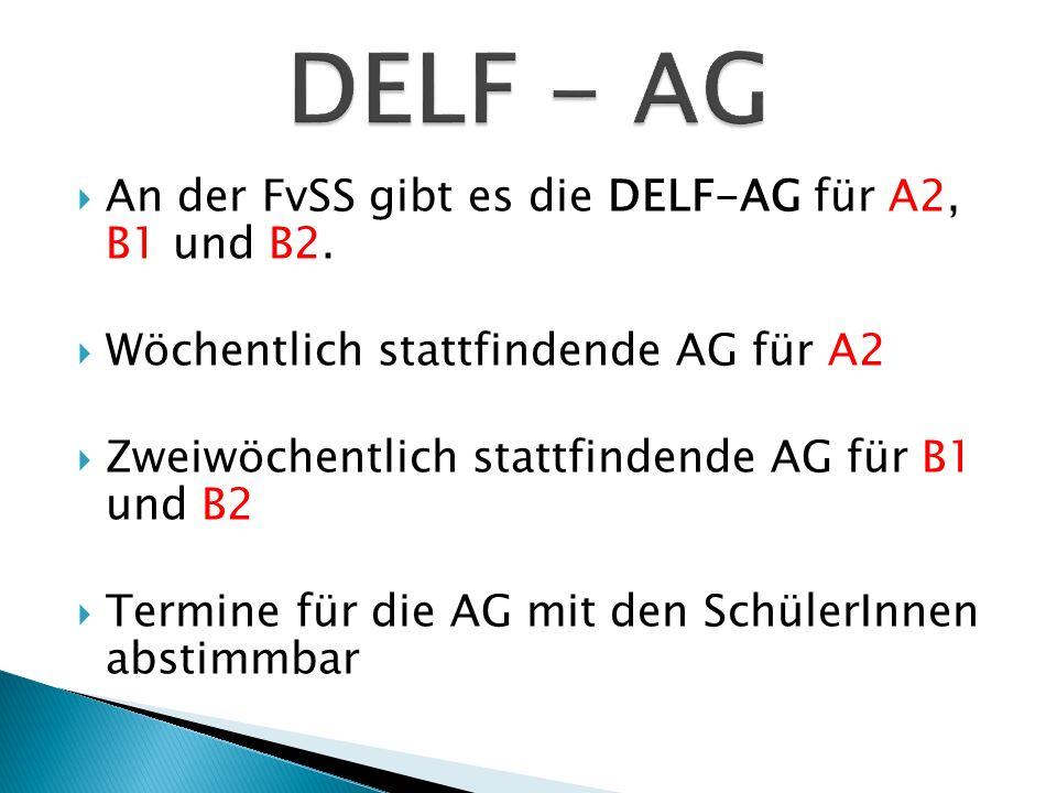 An der FvSS gibt es die DELF-AG für A2, B1 und B2. Wöchentlich stattfindende AG für A2 Zweiwöchentlich stattfindende AG für B1 und B2 Termine für die
