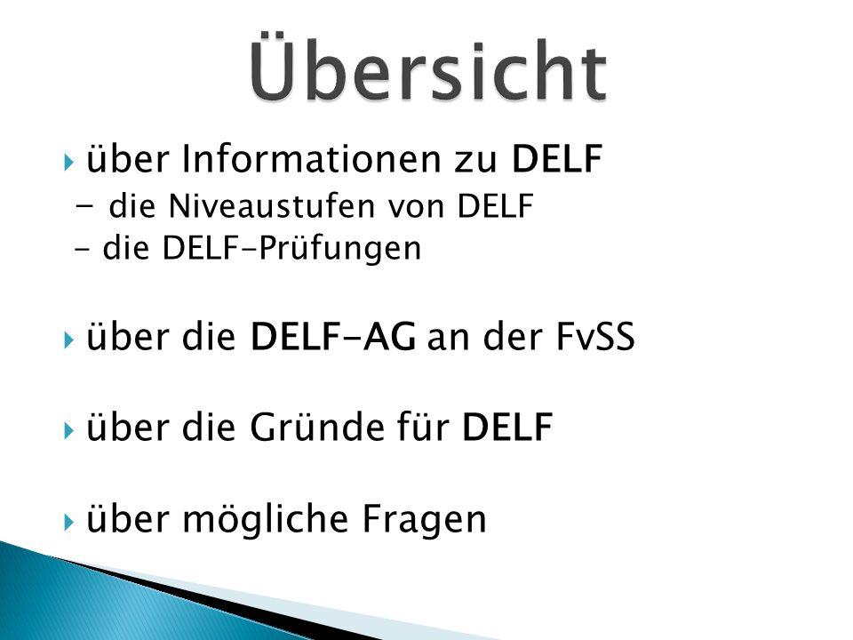 über Informationen zu DELF - die Niveaustufen von DELF - die DELF-Prüfungen über die DELF-AG an der FvSS über die Gründe für DELF über mögliche Fragen