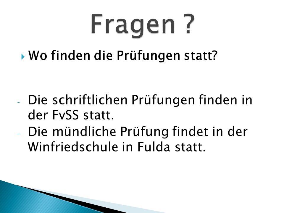 Wo finden die Prüfungen statt? - Die schriftlichen Prüfungen finden in der FvSS statt. - Die mündliche Prüfung findet in der Winfriedschule in Fulda s