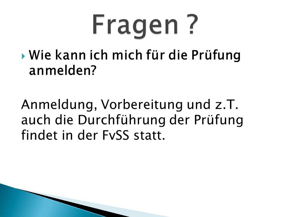 Wie kann ich mich für die Prüfung anmelden? Anmeldung, Vorbereitung und z.T. auch die Durchführung der Prüfung findet in der FvSS statt.