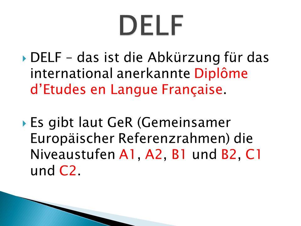 DELF – das ist die Abkürzung für das international anerkannte Diplôme dEtudes en Langue Française. Es gibt laut GeR (Gemeinsamer Europäischer Referenz