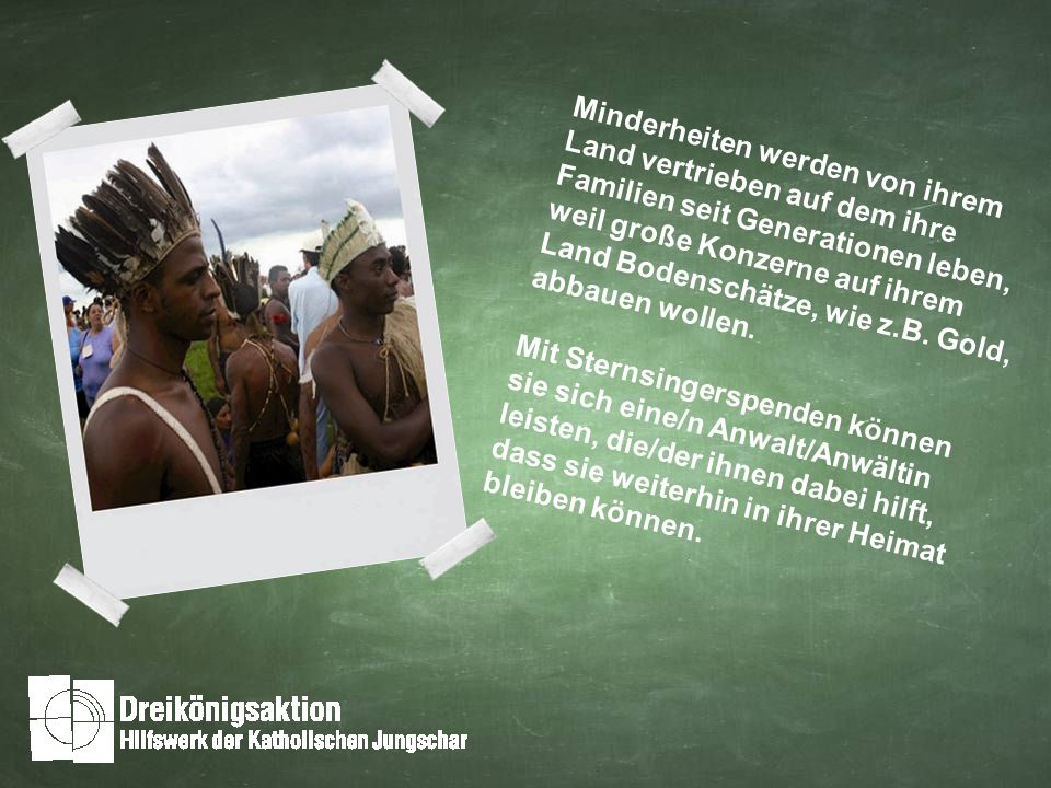 Minderheiten werden von ihrem Land vertrieben auf dem ihre Familien seit Generationen leben, weil große Konzerne auf ihrem Land Bodenschätze, wie z.B.
