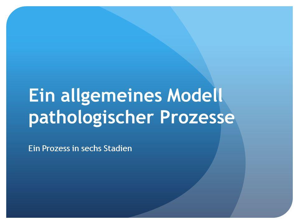 Ein allgemeines Modell pathologischer Prozesse Ein Prozess in sechs Stadien