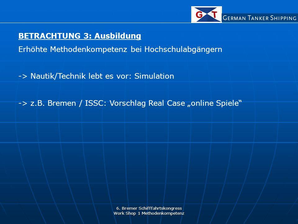 6. Bremer Schifffahrtskongress Work Shop 1 Methodenkompetenz BETRACHTUNG 3: Ausbildung Erhöhte Methodenkompetenz bei Hochschulabgängern -> Nautik/Tech