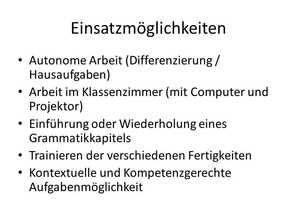 Einsatzmöglichkeiten Autonome Arbeit (Differenzierung / Hausaufgaben) Arbeit im Klassenzimmer (mit Computer und Projektor) Einführung oder Wiederholung eines Grammatikkapitels Trainieren der verschiedenen Fertigkeiten Kontextuelle und Kompetenzgerechte Aufgabenmöglichkeit