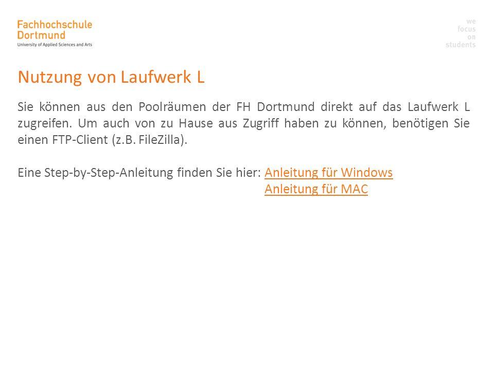 Nutzung von Laufwerk L Sie können aus den Poolräumen der FH Dortmund direkt auf das Laufwerk L zugreifen. Um auch von zu Hause aus Zugriff haben zu kö