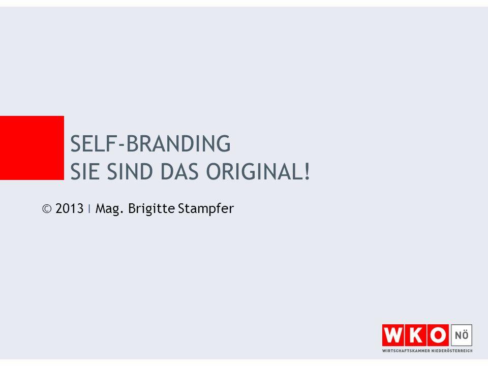 © 2013 ׀ Mag. Brigitte Stampfer SELF-BRANDING SIE SIND DAS ORIGINAL!