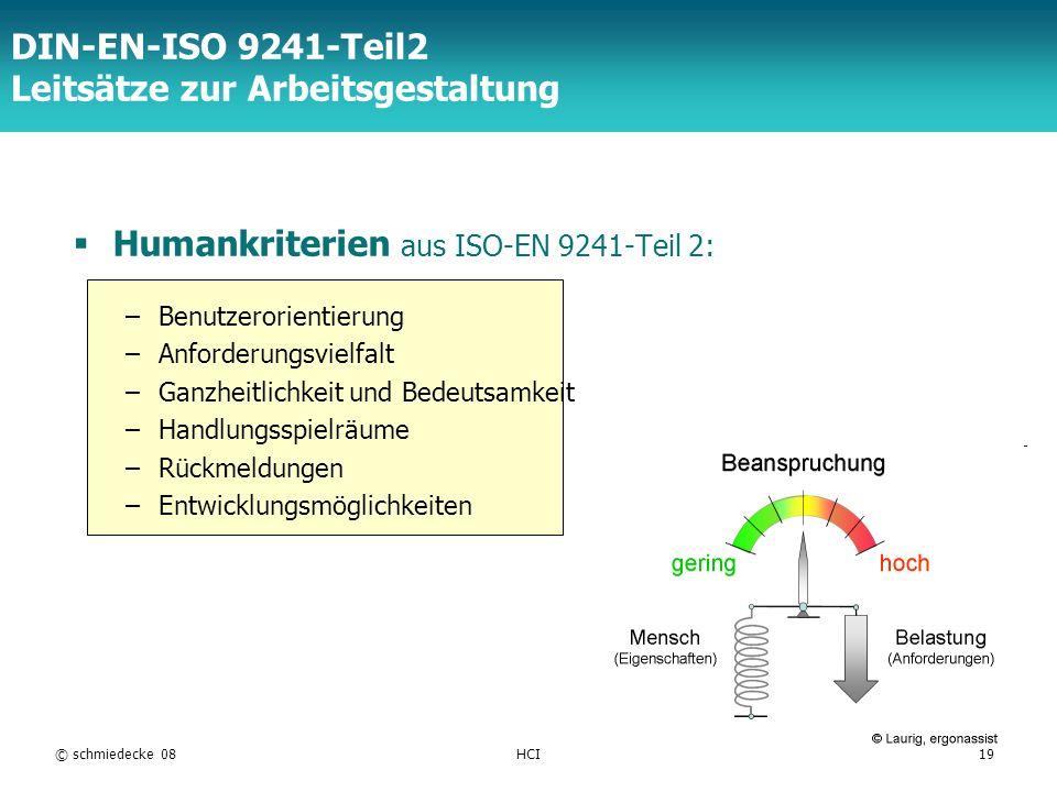 TFH Berlin © schmiedecke 08HCI19 DIN-EN-ISO 9241-Teil2 Leitsätze zur Arbeitsgestaltung Humankriterien aus ISO-EN 9241-Teil 2: –Benutzerorientierung –Anforderungsvielfalt –Ganzheitlichkeit und Bedeutsamkeit –Handlungsspielräume –Rückmeldungen –Entwicklungsmöglichkeiten