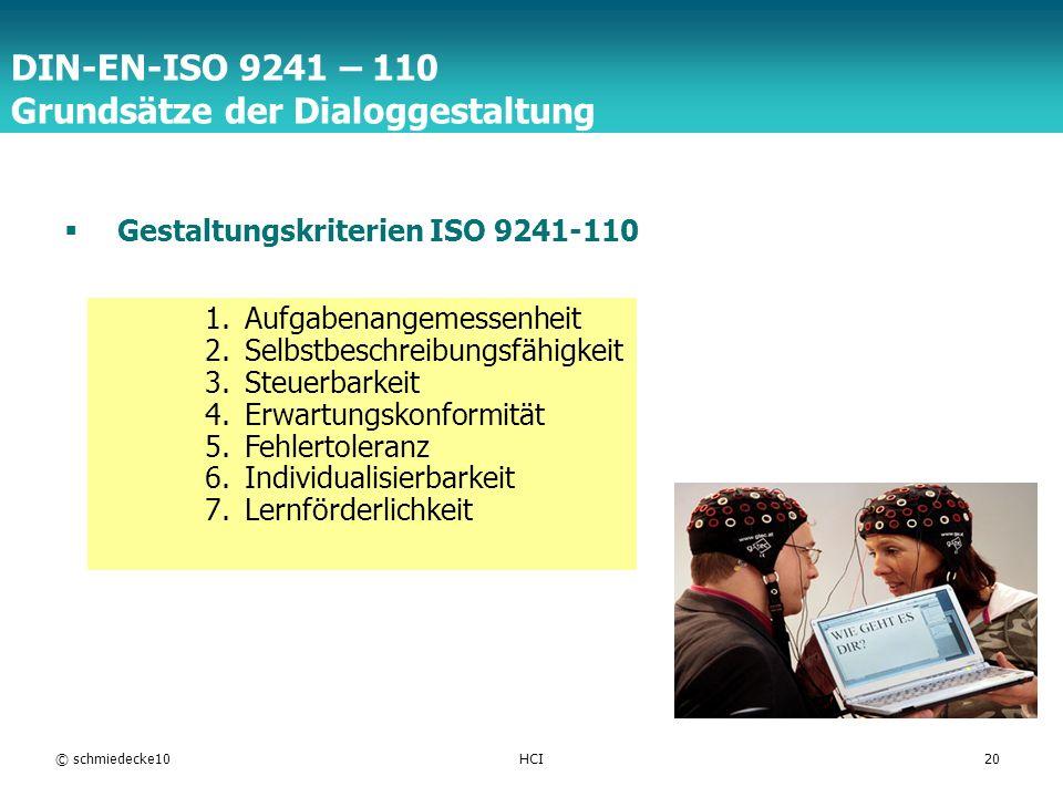 TFH Berlin © schmiedecke10HCI20 DIN-EN-ISO 9241 – 110 Grundsätze der Dialoggestaltung Gestaltungskriterien ISO 9241-110 1.Aufgabenangemessenheit 2.Selbstbeschreibungsfähigkeit 3.Steuerbarkeit 4.Erwartungskonformität 5.Fehlertoleranz 6.Individualisierbarkeit 7.Lernförderlichkeit