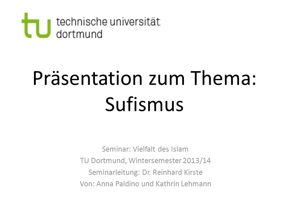 Präsentation zum Thema: Sufismus Seminar: Vielfalt des Islam TU Dortmund, Wintersemester 2013/14 Seminarleitung: Dr. Reinhard Kirste Von: Anna Paldino