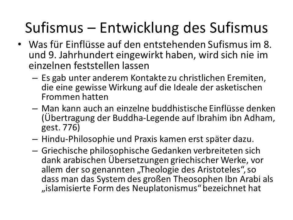 Sufismus – Initiation durch den Meister In den Anfangsstadien des Sufismus wurden bestimmte Persönlichkeiten durch ihre Aktivität oder ihre Ausstrahlung als Modelle für ihre Mitmenschen angesehen – Keine etablierten Führer, sondern Handwerker oder Gelehrte keinesfalls eine Art Priestertum, denn der Islam schließt jede Vermittlerrolle zwischen Gott und Mensch aus – Der immer wachsende Einfluss der Sufi-Scheichs auf ihre Anhänger ist deshalb in späterer Zeit einer der Hauptgründe für die Ablehnung des Sufismus von Seiten vieler sunnatreuer Muslime Ein murid zu werden (derjenige, der die Einweihung vom Meister will) war nicht einfach.