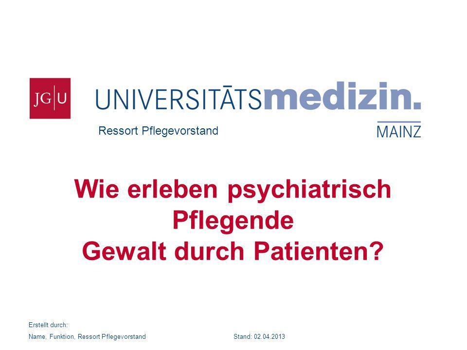 Ressort Pflegevorstand Wie erleben psychiatrisch Pflegende Gewalt durch Patienten? Erstellt durch: Name, Funktion, Ressort Pflegevorstand Stand: 02.04
