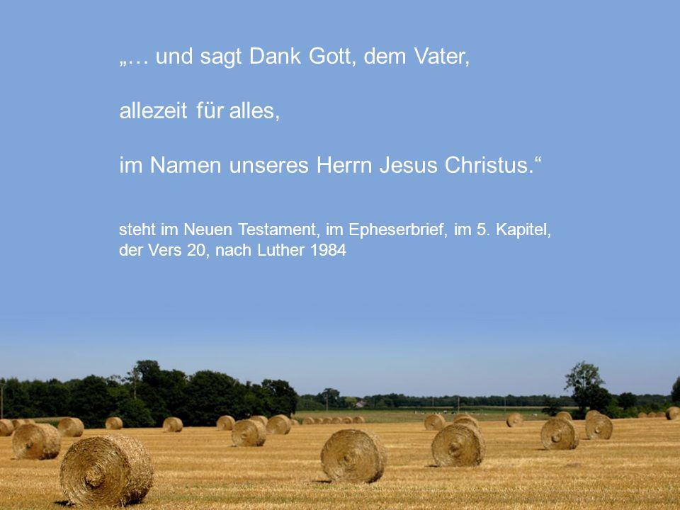 … und sagt Dank Gott, dem Vater, allezeit für alles, im Namen unseres Herrn Jesus Christus. steht im Neuen Testament, im Epheserbrief, im 5. Kapitel,