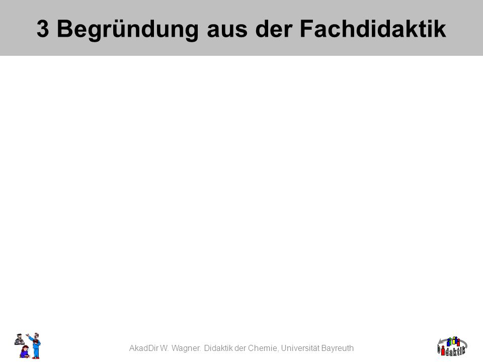 AkadDir W. Wagner. Didaktik der Chemie, Universität Bayreuth 3 Begründung aus der Fachdidaktik