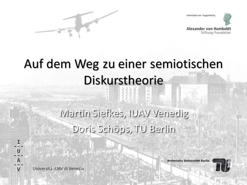 Auf dem Weg zu einer semiotischen Diskurstheorie Martin Siefkes, IUAV Venedig Doris Schöps, TU Berlin Università IUAV di Venezia