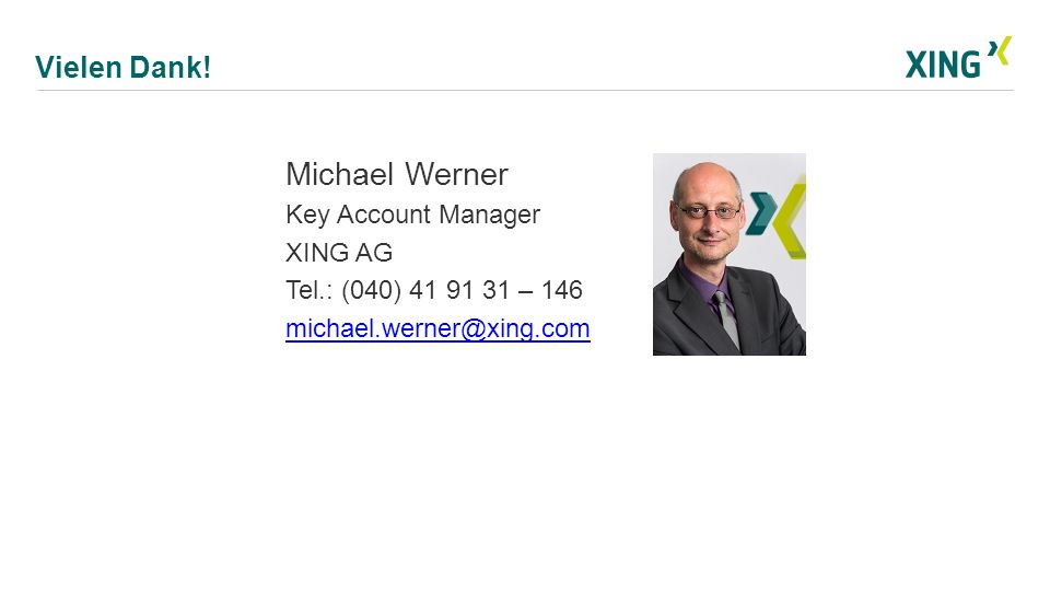 Vielen Dank! Michael Werner Key Account Manager XING AG Tel.: (040) 41 91 31 – 146 michael.werner@xing.com