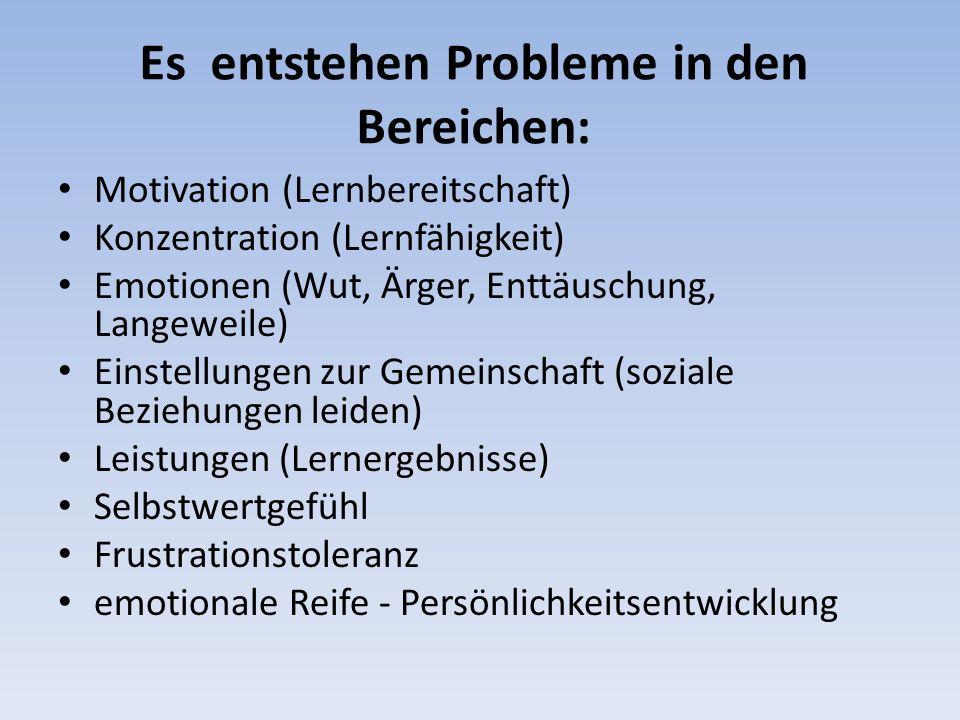 Es entstehen Probleme in den Bereichen: Motivation (Lernbereitschaft) Konzentration (Lernfähigkeit) Emotionen (Wut, Ärger, Enttäuschung, Langeweile) E