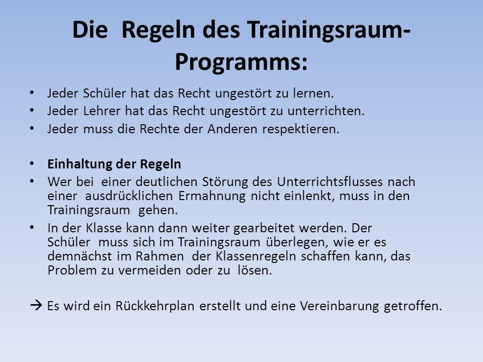 Die Regeln des Trainingsraum- Programms: Jeder Schüler hat das Recht ungestört zu lernen. Jeder Lehrer hat das Recht ungestört zu unterrichten. Jeder
