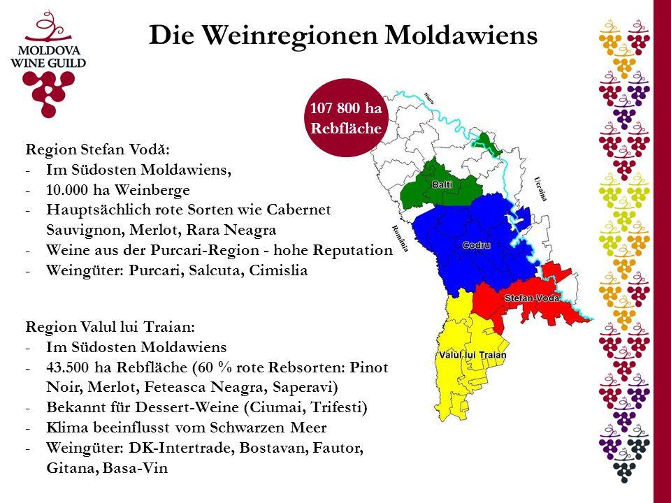 Die Weinregionen Moldawiens Region Stefan Vodă: -Im Südosten Moldawiens, -10.000 ha Weinberge -Hauptsächlich rote Sorten wie Cabernet Sauvignon, Merlot, Rara Neagra -Weine aus der Purcari-Region - hohe Reputation -Weingüter: Purcari, Salcuta, Cimislia 107 800 ha Rebfläche Region Valul lui Traian: -Im Südosten Moldawiens -43.500 ha Rebfläche (60 % rote Rebsorten: Pinot Noir, Merlot, Feteasca Neagra, Saperavi) -Bekannt für Dessert-Weine (Ciumai, Trifesti) -Klima beeinflusst vom Schwarzen Meer -Weingüter: DK-Intertrade, Bostavan, Fautor, Gitana, Basa-Vin