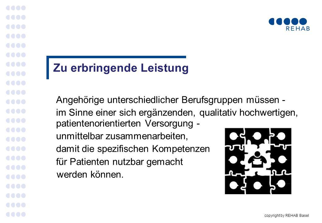 copyright by REHAB Basel Zu erbringende Leistung Angehörige unterschiedlicher Berufsgruppen müssen - im Sinne einer sich ergänzenden, qualitativ hochw