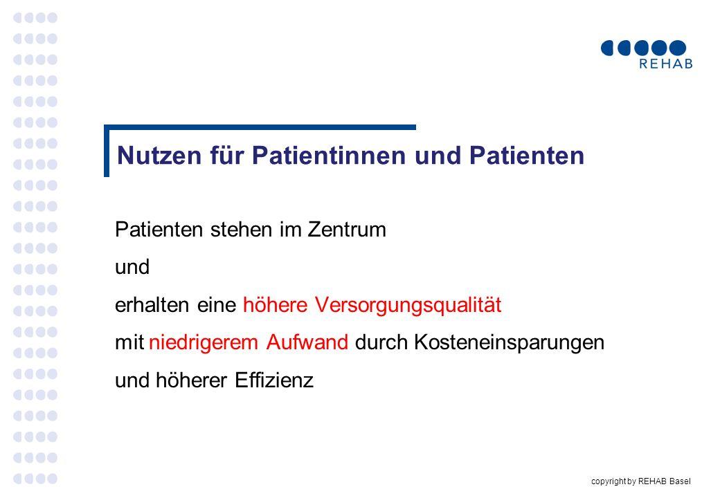 copyright by REHAB Basel Nutzen für Patientinnen und Patienten Patienten stehen im Zentrum und erhalten eine höhere Versorgungsqualität mit niedrigere