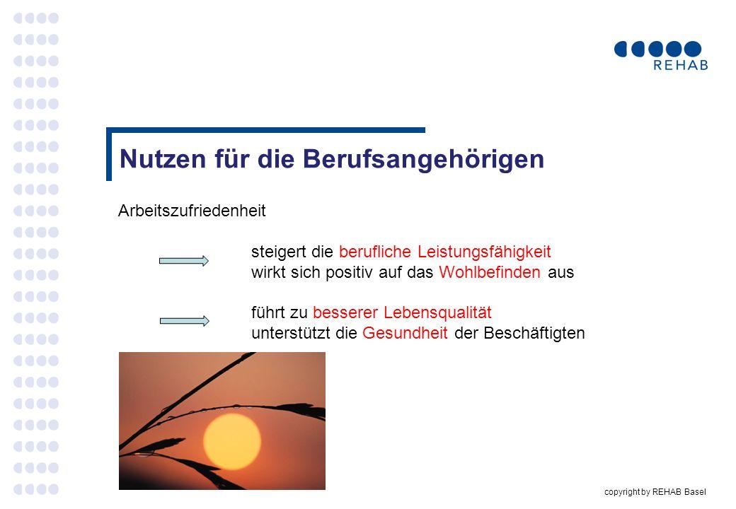 copyright by REHAB Basel Nutzen für die Berufsangehörigen Arbeitszufriedenheit steigert die berufliche Leistungsfähigkeit wirkt sich positiv auf das W