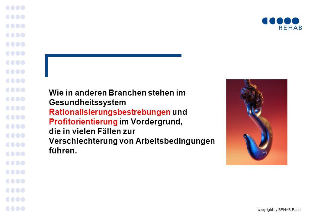 copyright by REHAB Basel Wie in anderen Branchen stehen im Gesundheitssystem Rationalisierungsbestrebungen und Profitorientierung im Vordergrund, die